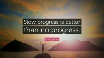 Slow progress is better than nothing at all!!